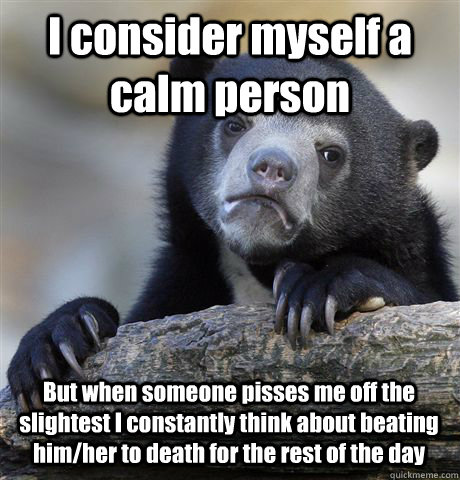 I consider myself a calm person But when someone pisses me off the slightest I constantly think about beating him/her to death for the rest of the day - I consider myself a calm person But when someone pisses me off the slightest I constantly think about beating him/her to death for the rest of the day  Confession Bear