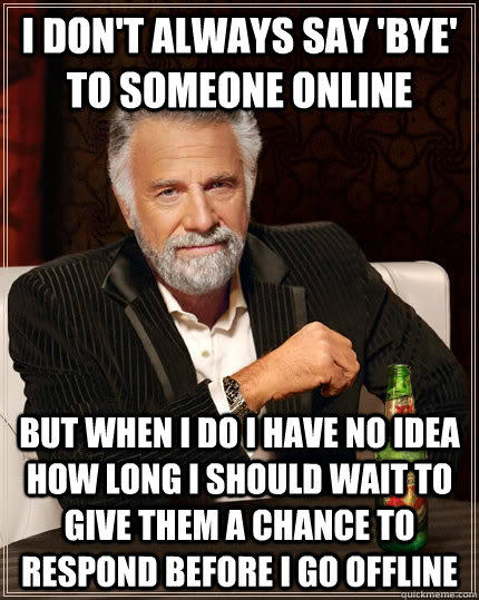 I don't always say 'bye' to someone online but when I do I have no idea how long I should wait to give them a chance to respond before i go offline - I don't always say 'bye' to someone online but when I do I have no idea how long I should wait to give them a chance to respond before i go offline  The Most Interesting Man In The World
