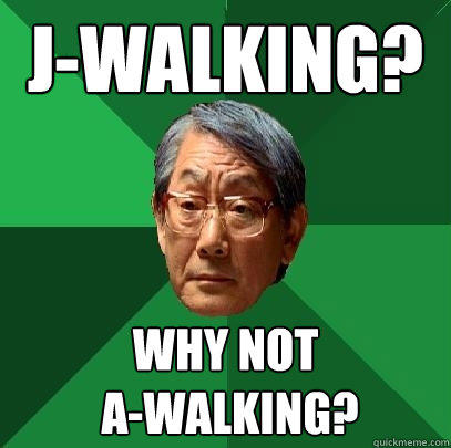 J-Walking? Why not  A-walking? - J-Walking? Why not  A-walking?  High Expectations Asian Father