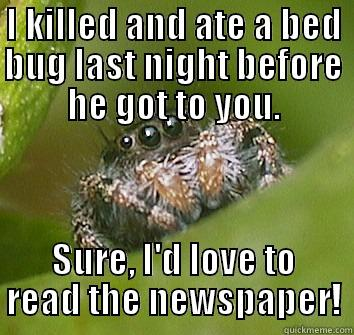 I KILLED AND ATE A BED BUG LAST NIGHT BEFORE HE GOT TO YOU. SURE, I'D LOVE TO READ THE NEWSPAPER! Misunderstood Spider