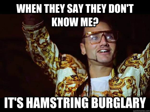When they say they don't know me? It's hamstring burglary