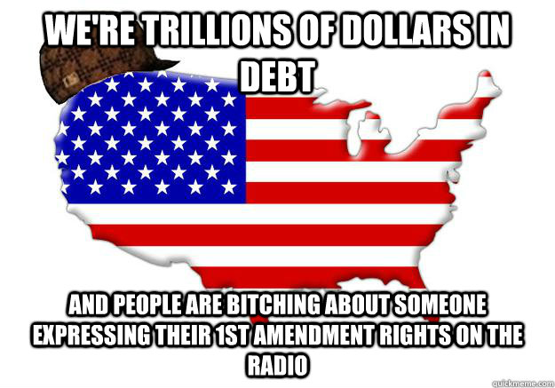 WE'RE TRILLIONS OF DOLLARS IN DEBT AND PEOPLE ARE BITCHING ABOUT SOMEONE EXPRESSING THEIR 1ST AMENDMENT RIGHTS ON THE RADIO - WE'RE TRILLIONS OF DOLLARS IN DEBT AND PEOPLE ARE BITCHING ABOUT SOMEONE EXPRESSING THEIR 1ST AMENDMENT RIGHTS ON THE RADIO  Scumbag america