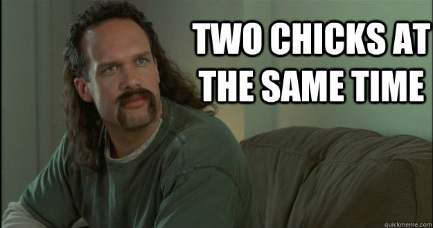 two chicks at the same time  Office Space Meme