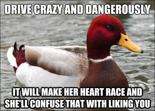 Drive crazy and dangerously  it will make her heart race and she'll confuse that with liking you - Drive crazy and dangerously  it will make her heart race and she'll confuse that with liking you  Malicious Advice Mallard