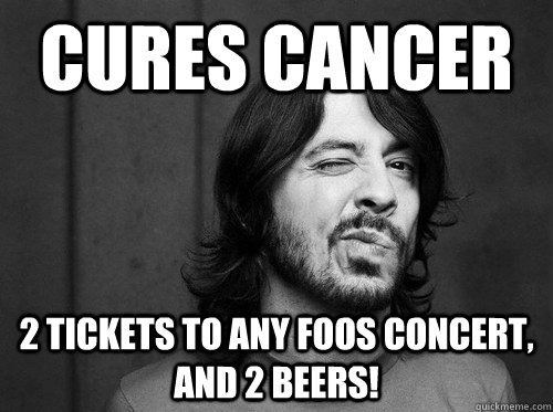 CURES CANCER 2 TICKETS TO ANY FOOS CONCERT, AND 2 BEERS! - CURES CANCER 2 TICKETS TO ANY FOOS CONCERT, AND 2 BEERS!  Good Guy Dave Grohl