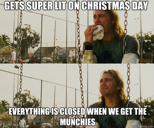Gets super lit on Christmas day  everything is closed when we get the munchies
