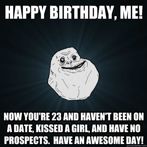 Happy birthday, me! Now you're 23 and haven't been on a date, kissed a girl, and have no prospects.  Have an awesome day! - Happy birthday, me! Now you're 23 and haven't been on a date, kissed a girl, and have no prospects.  Have an awesome day!  Forever Alone