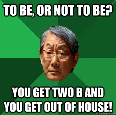 To be, or not to be? You get two B and you get out of house! - To be, or not to be? You get two B and you get out of house!  High Expectations Asian Father