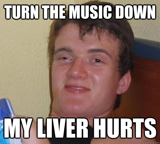 TURN THE MUSIC DOWN MY LIVER HURTS - TURN THE MUSIC DOWN MY LIVER HURTS  10 Guy