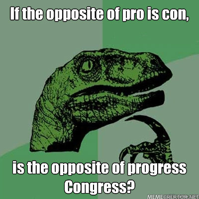 If the opposite of pro is con, is the opposite of progress Congress?