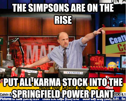 the simpsons are on the rise Put all karma stock into the springfield power plant - the simpsons are on the rise Put all karma stock into the springfield power plant  Mad Karma with Jim Cramer