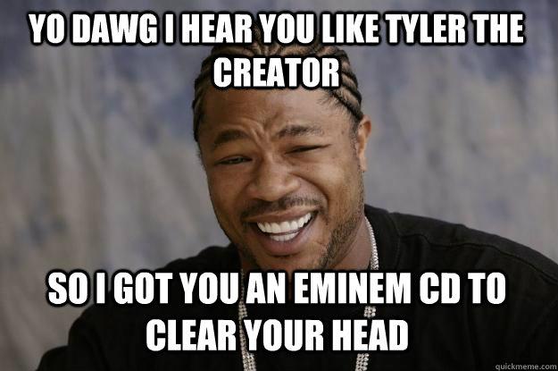 YO DAWG I HEAR YOU LIKE TYLER THE CREATOR SO I GOT YOU AN EMINEM CD TO CLEAR YOUR HEAD  Xzibit meme