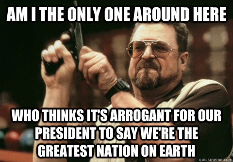Am I the only one around here who thinks it's arrogant for our president to say we're the greatest nation on earth - Am I the only one around here who thinks it's arrogant for our president to say we're the greatest nation on earth  Am I the only one