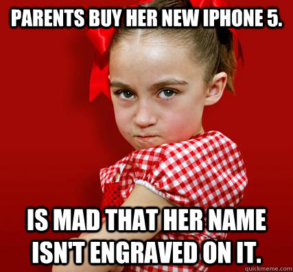 Parents buy her new iphone 5. Is mad that her name isn't engraved on it.  Spoiled Little Sister