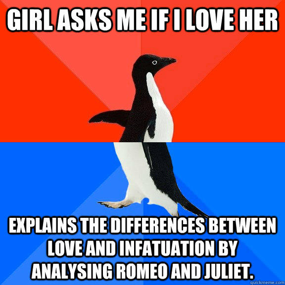 girl asks me if i love her explains the differences between love and infatuation by analysing romeo and juliet. - girl asks me if i love her explains the differences between love and infatuation by analysing romeo and juliet.  Socially Awesome Awkward Penguin
