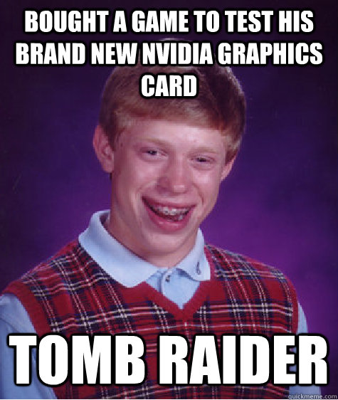 Bought a game to test his brand new nvidia graphics card Tomb raider - Bought a game to test his brand new nvidia graphics card Tomb raider  Bad Luck Brian