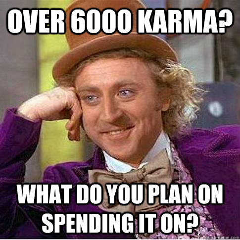 over 6000 karma? What do you plan on spending it on? - over 6000 karma? What do you plan on spending it on?  Condescending Willy Wonka