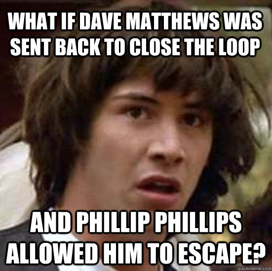 What if Dave Matthews was sent back to close the loop and Phillip Phillips allowed him to escape? - What if Dave Matthews was sent back to close the loop and Phillip Phillips allowed him to escape?  conspiracy keanu