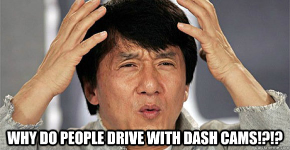 Why do people drive with dash cams!?!? -  Why do people drive with dash cams!?!?  Confused Jackie Chan