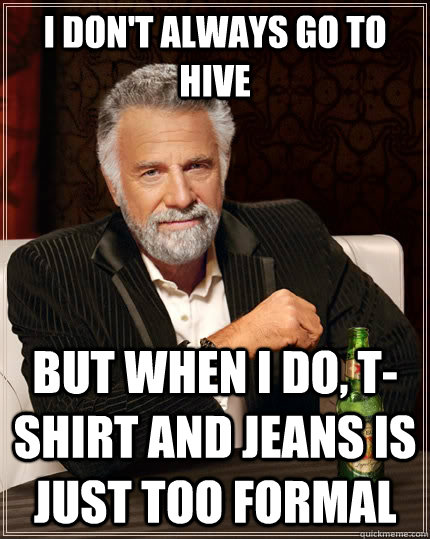 I don't always go to hive but when I do, T-shirt and jeans is just too formal  The Most Interesting Man In The World