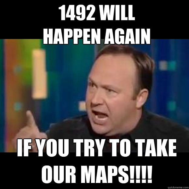 1492 will  happen again if you try to take our maps!!!! - 1492 will  happen again if you try to take our maps!!!!  Alex jones rant