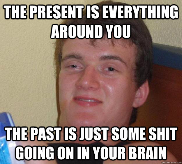 The present is everything around you The past is just some shit going on in your brain - The present is everything around you The past is just some shit going on in your brain  10 Guy