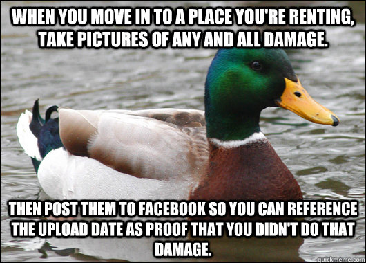 When you move in to a place you're renting, take pictures of any and all damage. Then post them to Facebook so you can reference the upload date as proof that you didn't do that damage. - When you move in to a place you're renting, take pictures of any and all damage. Then post them to Facebook so you can reference the upload date as proof that you didn't do that damage.  Actual Advice Mallard