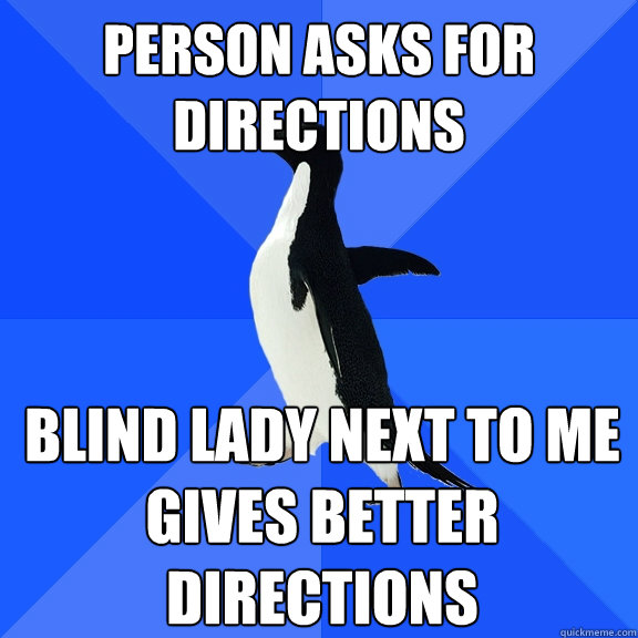 Person asks for directions Blind lady next to me gives better directions - Person asks for directions Blind lady next to me gives better directions  Socially Awkward Penguin