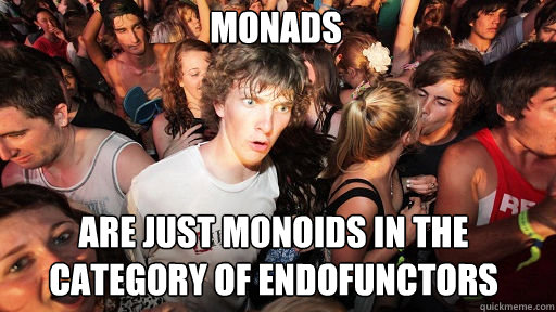 MONADS ARE JUST MONOIDS IN THE CATEGORY OF ENDOFUNCTORS - MONADS ARE JUST MONOIDS IN THE CATEGORY OF ENDOFUNCTORS  Sudden Clarity Clarence