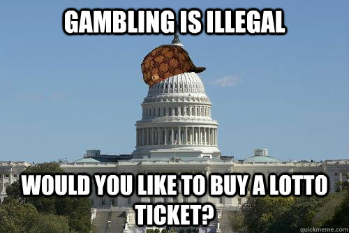 Gambling is illegal would you like to buy a lotto ticket? - Gambling is illegal would you like to buy a lotto ticket?  Scumbag Government