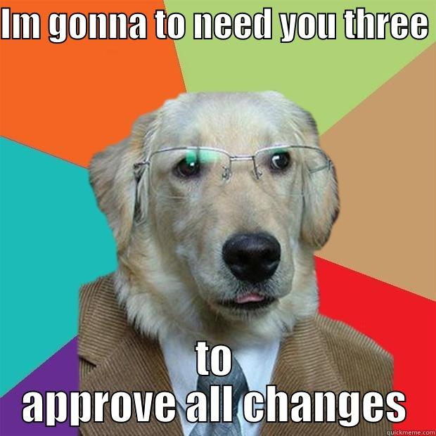 IM GONNA TO NEED YOU THREE  TO APPROVE ALL CHANGES Business Dog