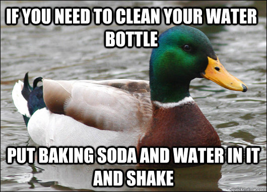 If you need to clean your water bottle Put baking soda and water in it and shake - If you need to clean your water bottle Put baking soda and water in it and shake  Actual Advice Mallard