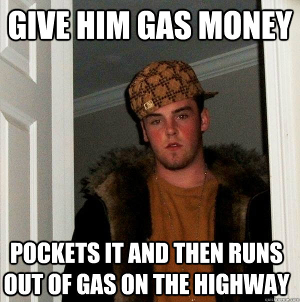 Give him gas money Pockets it and then runs out of gas on the highway - Give him gas money Pockets it and then runs out of gas on the highway  Scumbag Steve