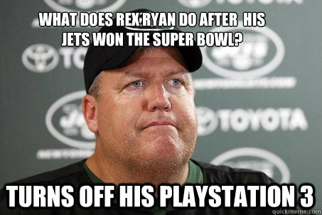 what does rex ryan do after  his jets won the super bowl?   turns off his playstation 3  New York Jets