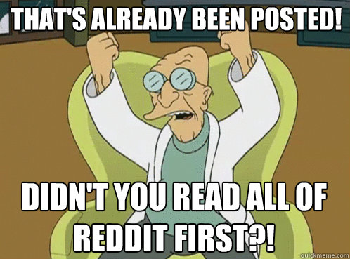that's already been posted! didn't you read all of reddit first?! - that's already been posted! didn't you read all of reddit first?!  Farnsworth Preposterous