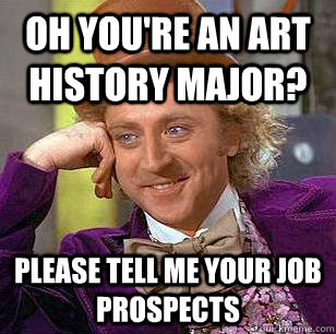 Oh you're an art history major? Please tell me your job prospects  - Oh you're an art history major? Please tell me your job prospects   Condescending Wonka