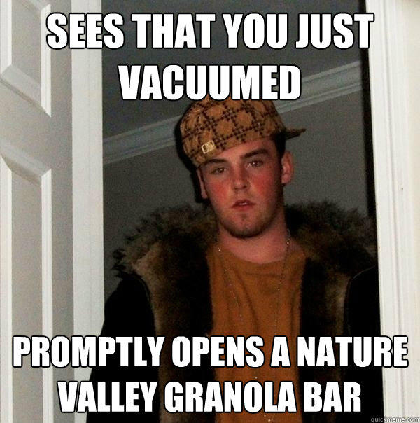 Sees that you just vacuumed Promptly opens a nature valley granola bar - Sees that you just vacuumed Promptly opens a nature valley granola bar  Scumbag Steve