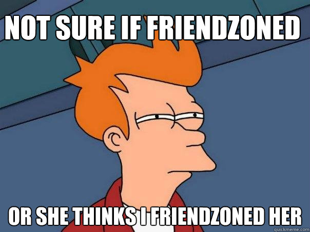 not sure if friendzoned or she thinks i friendzoned her - not sure if friendzoned or she thinks i friendzoned her  Futurama Fry
