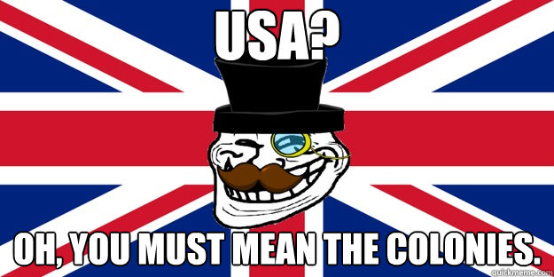 USA? Oh, you must mean the colonies. - USA? Oh, you must mean the colonies.  British trollface