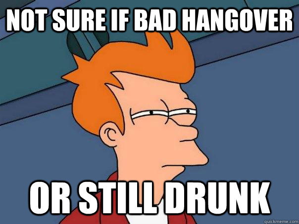 Not sure if bad hangover Or still drunk - Not sure if bad hangover Or still drunk  Futurama Fry