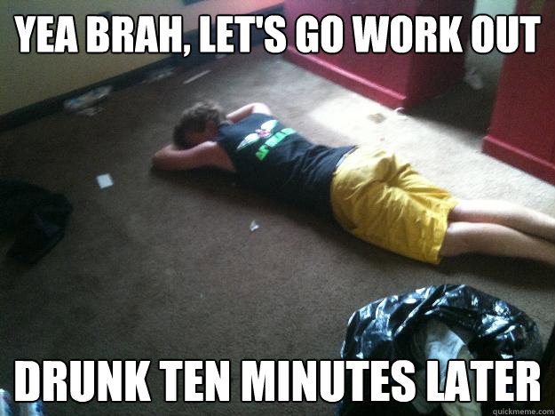 Yea brah, let's go work out Drunk ten minutes later - Yea brah, let's go work out Drunk ten minutes later  The BoCo Bro