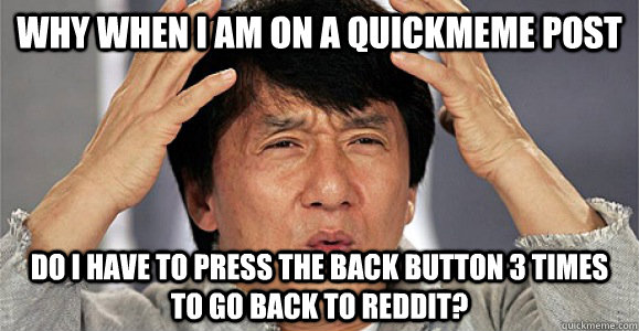 Why when I am on a quickmeme post do I have to press the back button 3 times to go back to reddit? - Why when I am on a quickmeme post do I have to press the back button 3 times to go back to reddit?  Confused Jackie Chan
