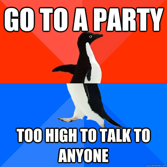 Go to a party too high to talk to anyone - Go to a party too high to talk to anyone  Socially Awesome Awkward Penguin