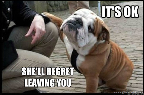 it's ok She'll regret leaving you