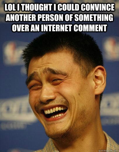 lol I thought I could convince another person of something over an internet comment  - lol I thought I could convince another person of something over an internet comment   Yao Ming