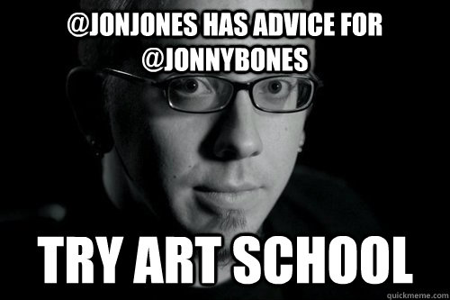 @jonjones has advice for @jonnybones try art school