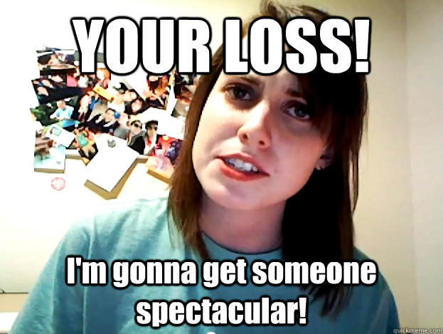 YOUR LOSS! I'm gonna get someone spectacular!