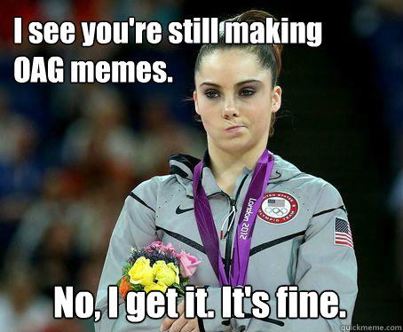 I see you're still making OAG memes. No, I get it. It's fine.