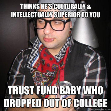thinks he's culturally & intellectually superior to you trust fund baby who dropped out of college