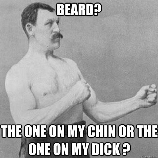 Beard? The one on my chin or the one on my dick ? - Beard? The one on my chin or the one on my dick ?  overly manly man